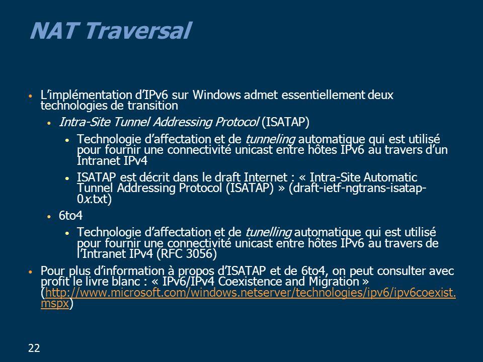 22 NAT Traversal Limplémentation dIPv6 sur Windows admet essentiellement deux technologies de transition Intra-Site Tunnel Addressing Protocol (ISATAP) Technologie daffectation et de tunneling automatique qui est utilisé pour fournir une connectivité unicast entre hôtes IPv6 au travers dun Intranet IPv4 ISATAP est décrit dans le draft Internet : « Intra-Site Automatic Tunnel Addressing Protocol (ISATAP) » (draft-ietf-ngtrans-isatap- 0x.txt) 6to4 Technologie daffectation et de tunelling automatique qui est utilisé pour fournir une connectivité unicast entre hôtes IPv6 au travers de lIntranet IPv4 (RFC 3056) Pour plus dinformation à propos dISATAP et de 6to4, on peut consulter avec profit le livre blanc : « IPv6/IPv4 Coexistence and Migration » (http://www.microsoft.com/windows.netserver/technologies/ipv6/ipv6coexist.