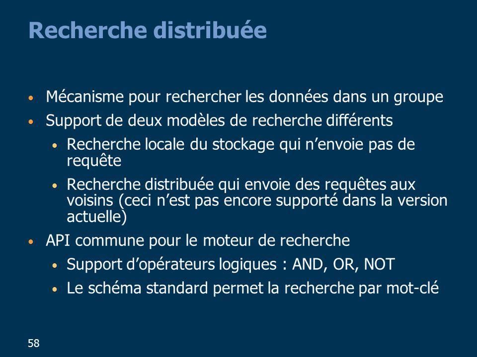 58 Recherche distribuée Mécanisme pour rechercher les données dans un groupe Support de deux modèles de recherche différents Recherche locale du stockage qui nenvoie pas de requête Recherche distribuée qui envoie des requêtes aux voisins (ceci nest pas encore supporté dans la version actuelle) API commune pour le moteur de recherche Support dopérateurs logiques : AND, OR, NOT Le schéma standard permet la recherche par mot-clé