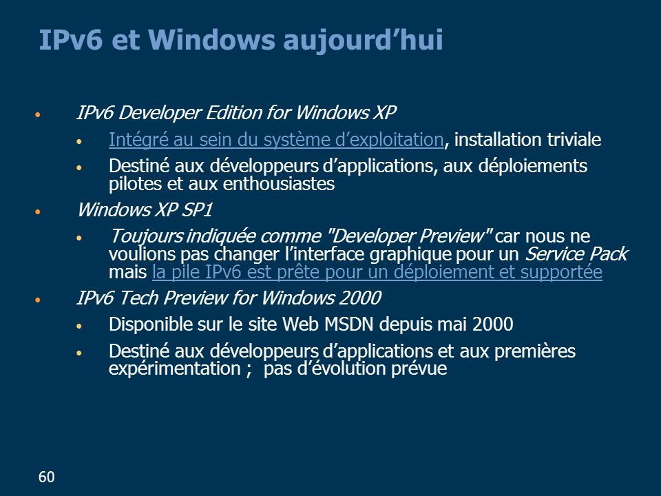 60 IPv6 et Windows aujourdhui IPv6 Developer Edition for Windows XP Intégré au sein du système dexploitation, installation triviale Destiné aux développeurs dapplications, aux déploiements pilotes et aux enthousiastes Windows XP SP1 Toujours indiquée comme Developer Preview car nous ne voulions pas changer linterface graphique pour un Service Pack mais la pile IPv6 est prête pour un déploiement et supportée IPv6 Tech Preview for Windows 2000 Disponible sur le site Web MSDN depuis mai 2000 Destiné aux développeurs dapplications et aux premières expérimentation ; pas dévolution prévue