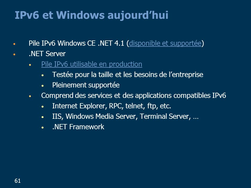 61 IPv6 et Windows aujourdhui Pile IPv6 Windows CE.NET 4.1 (disponible et supportée).NET Server Pile IPv6 utilisable en production Testée pour la taille et les besoins de lentreprise Pleinement supportée Comprend des services et des applications compatibles IPv6 Internet Explorer, RPC, telnet, ftp, etc.