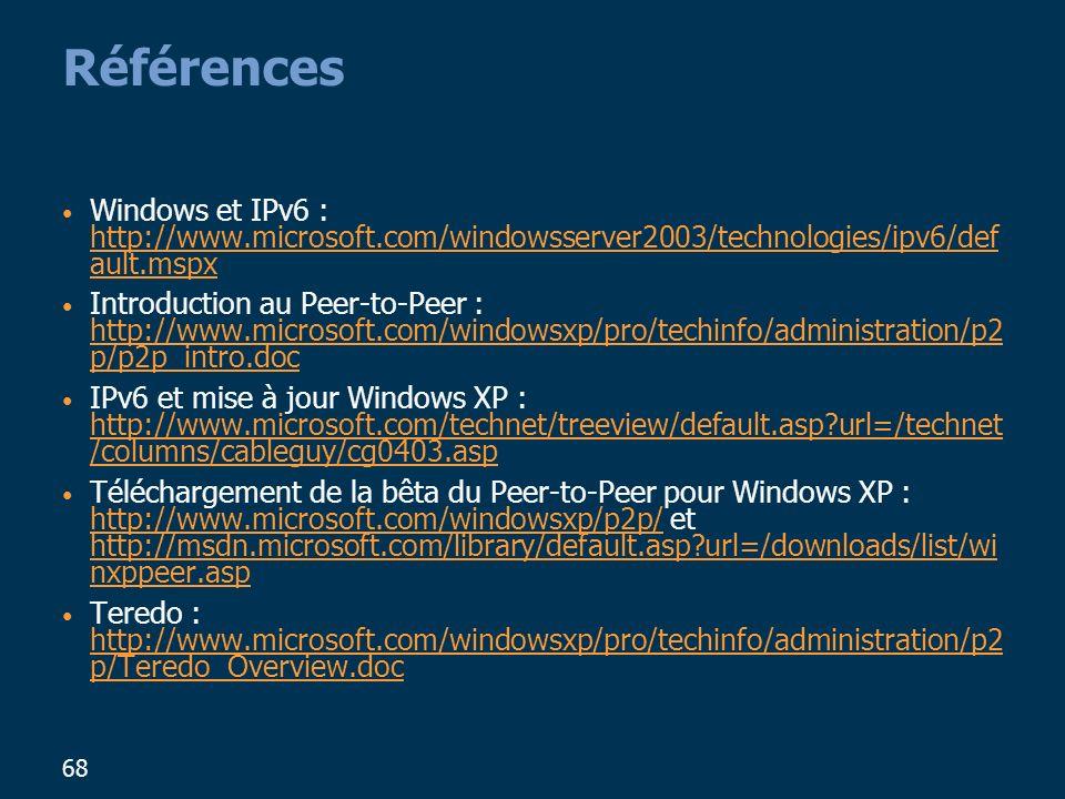 68 Références Windows et IPv6 : http://www.microsoft.com/windowsserver2003/technologies/ipv6/def ault.mspx http://www.microsoft.com/windowsserver2003/technologies/ipv6/def ault.mspx Introduction au Peer-to-Peer : http://www.microsoft.com/windowsxp/pro/techinfo/administration/p2 p/p2p_intro.doc http://www.microsoft.com/windowsxp/pro/techinfo/administration/p2 p/p2p_intro.doc IPv6 et mise à jour Windows XP : http://www.microsoft.com/technet/treeview/default.asp?url=/technet /columns/cableguy/cg0403.asp http://www.microsoft.com/technet/treeview/default.asp?url=/technet /columns/cableguy/cg0403.asp Téléchargement de la bêta du Peer-to-Peer pour Windows XP : http://www.microsoft.com/windowsxp/p2p/ et http://msdn.microsoft.com/library/default.asp?url=/downloads/list/wi nxppeer.asp http://www.microsoft.com/windowsxp/p2p/ http://msdn.microsoft.com/library/default.asp?url=/downloads/list/wi nxppeer.asp Teredo : http://www.microsoft.com/windowsxp/pro/techinfo/administration/p2 p/Teredo_Overview.doc http://www.microsoft.com/windowsxp/pro/techinfo/administration/p2 p/Teredo_Overview.doc