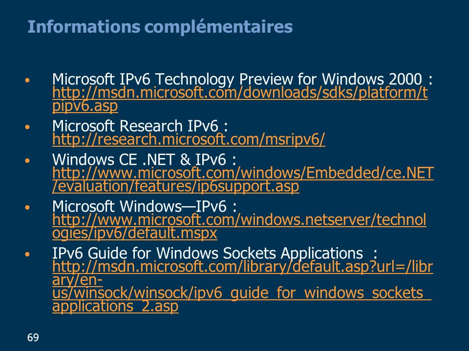 69 Informations complémentaires Microsoft IPv6 Technology Preview for Windows 2000 : http://msdn.microsoft.com/downloads/sdks/platform/t pipv6.asp htt