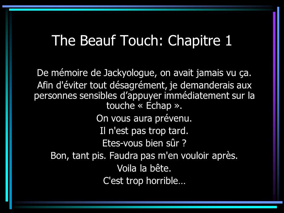 The Beauf Touch: Chapitre 1 De mémoire de Jackyologue, on avait jamais vu ça. Afin d'éviter tout désagrément, je demanderais aux personnes sensibles d
