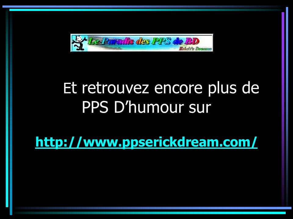 E t retrouvez encore plus de PPS Dhumour sur http://www.ppserickdream.com/ http://www.ppserickdream.com/