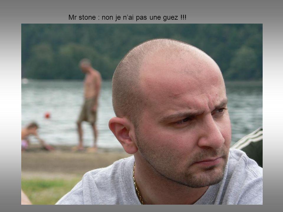 Mr stone : non je nai pas une guez !!!