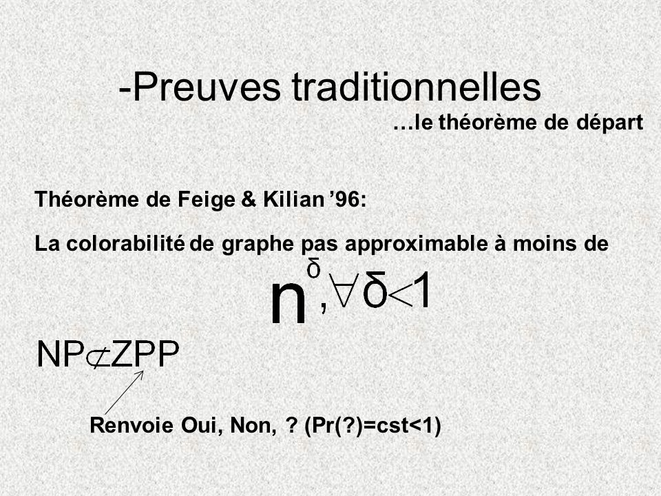 -Preuves traditionnelles …le théorème de départ La colorabilité de graphe pas approximable à moins de Théorème de Feige & Kilian 96: Renvoie Oui, Non,