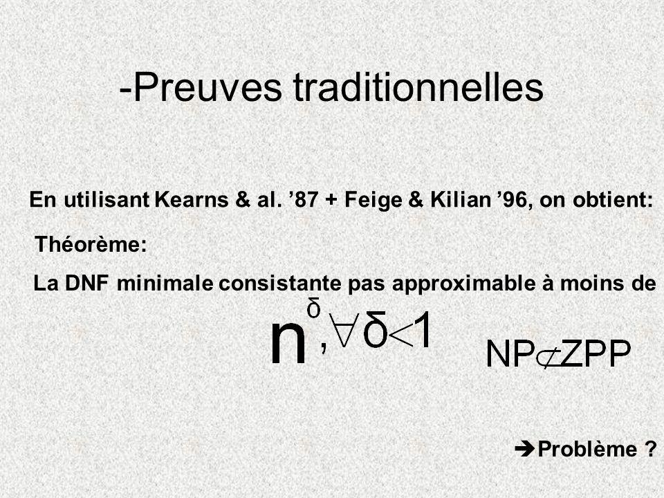 -Preuves traditionnelles En utilisant Kearns & al. 87 + Feige & Kilian 96, on obtient: Théorème: La DNF minimale consistante pas approximable à moins