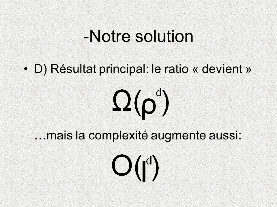 D) Résultat principal: le ratio « devient » …mais la complexité augmente aussi: -Notre solution