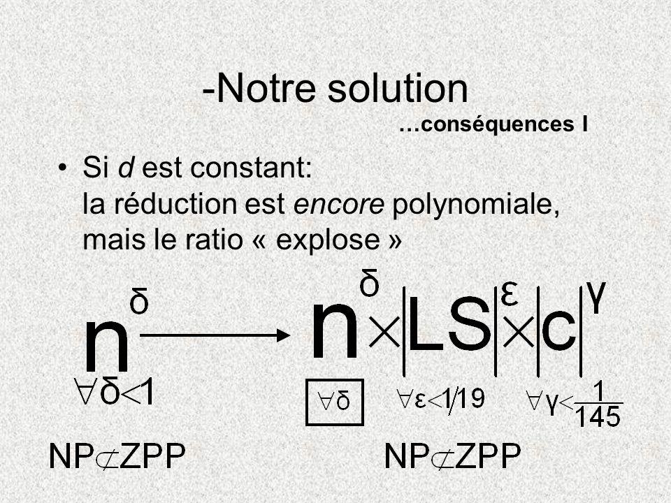Si d est constant: la réduction est encore polynomiale, mais le ratio « explose » -Notre solution …conséquences I