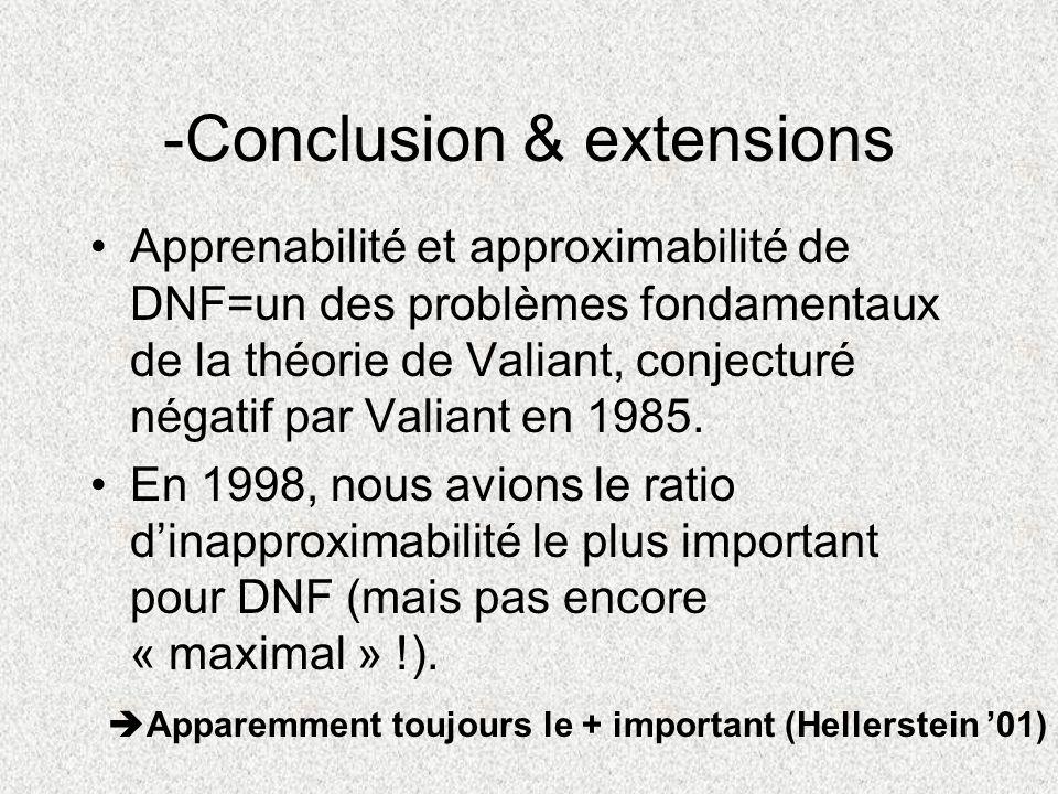 -Conclusion & extensions Apprenabilité et approximabilité de DNF=un des problèmes fondamentaux de la théorie de Valiant, conjecturé négatif par Valian