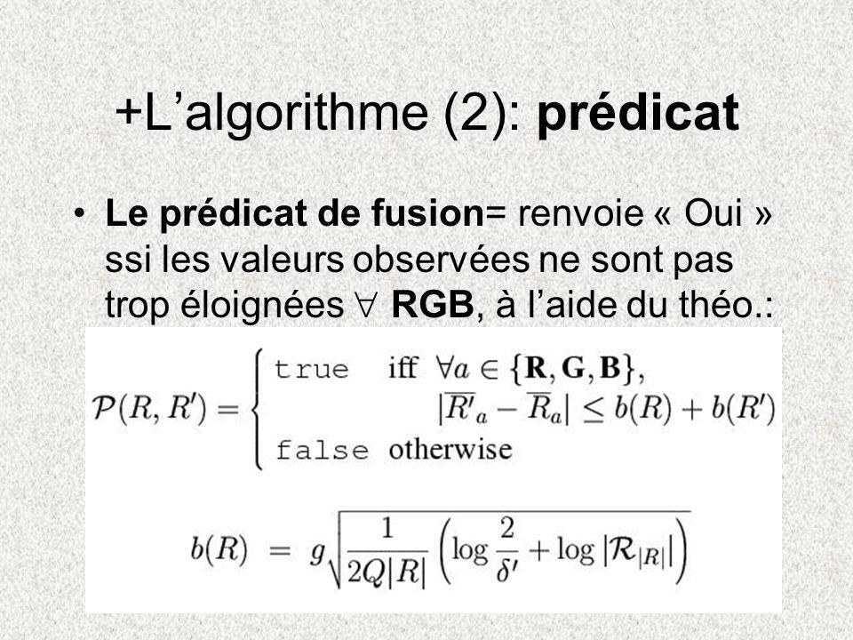 +Lalgorithme (2): prédicat Le prédicat de fusion= renvoie « Oui » ssi les valeurs observées ne sont pas trop éloignées RGB, à laide du théo.: