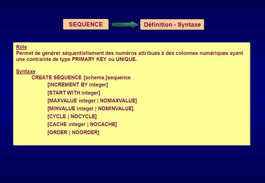 SEQUENCE Définition - Syntaxe Rôle Permet de générer séquentiellement des numéros attribués à des colonnes numériques ayant une contrainte de type PRI