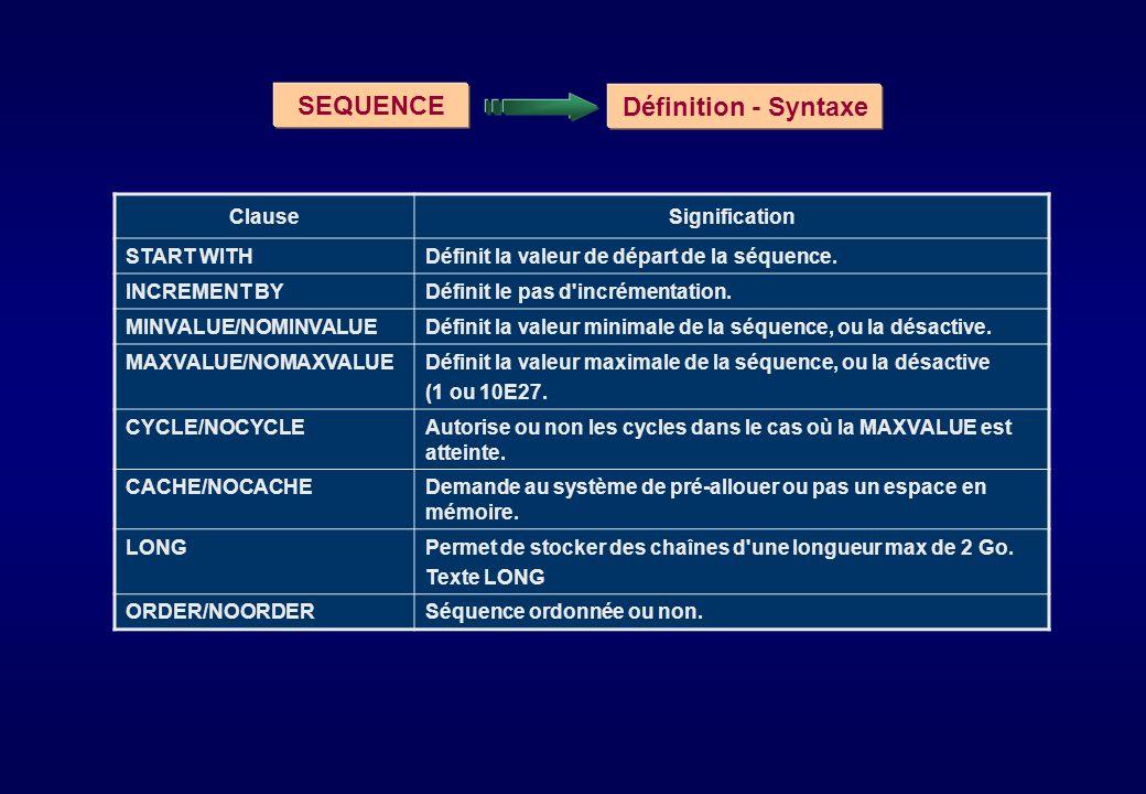 SEQUENCE Définition - Syntaxe ClauseSignification START WITHDéfinit la valeur de départ de la séquence. INCREMENT BYDéfinit le pas d'incrémentation. M