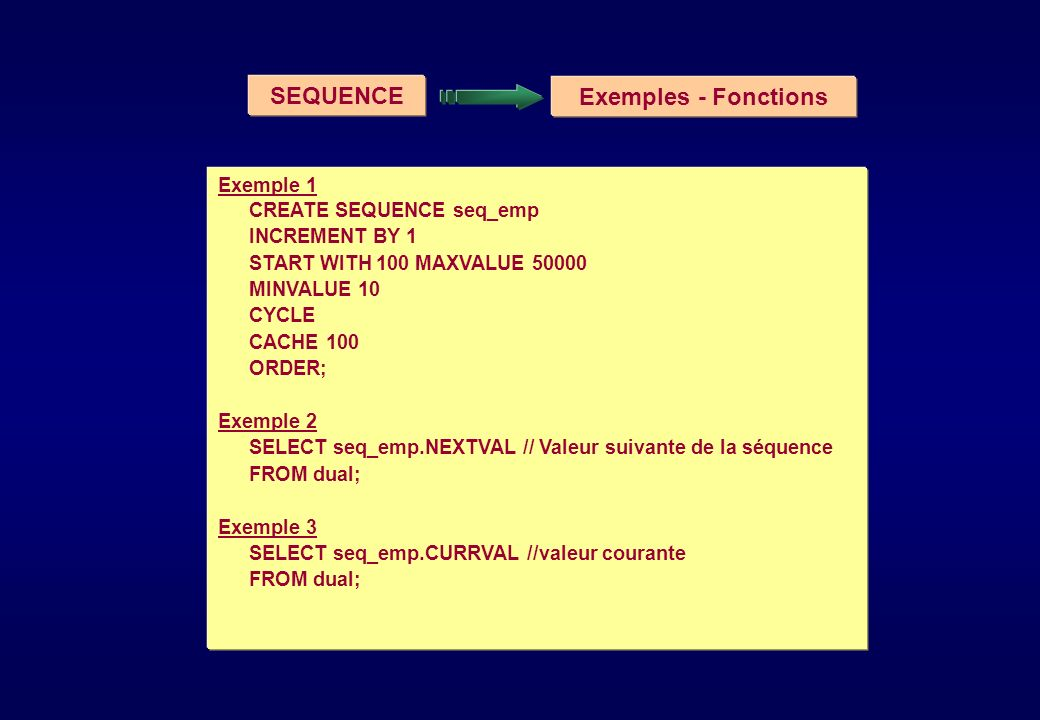 SEQUENCE Exemples - Fonctions Exemple 1 CREATE SEQUENCE seq_emp INCREMENT BY 1 START WITH 100 MAXVALUE 50000 MINVALUE 10 CYCLE CACHE 100 ORDER; Exemple 2 SELECT seq_emp.NEXTVAL // Valeur suivante de la séquence FROM dual; Exemple 3 SELECT seq_emp.CURRVAL //valeur courante FROM dual;