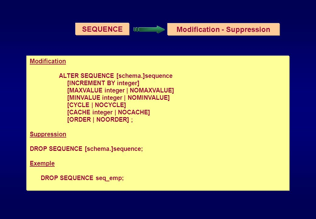SEQUENCE Modification - Suppression Modification ALTER SEQUENCE [schema.]sequence [INCREMENT BY integer] [MAXVALUE integer | NOMAXVALUE] [MINVALUE int