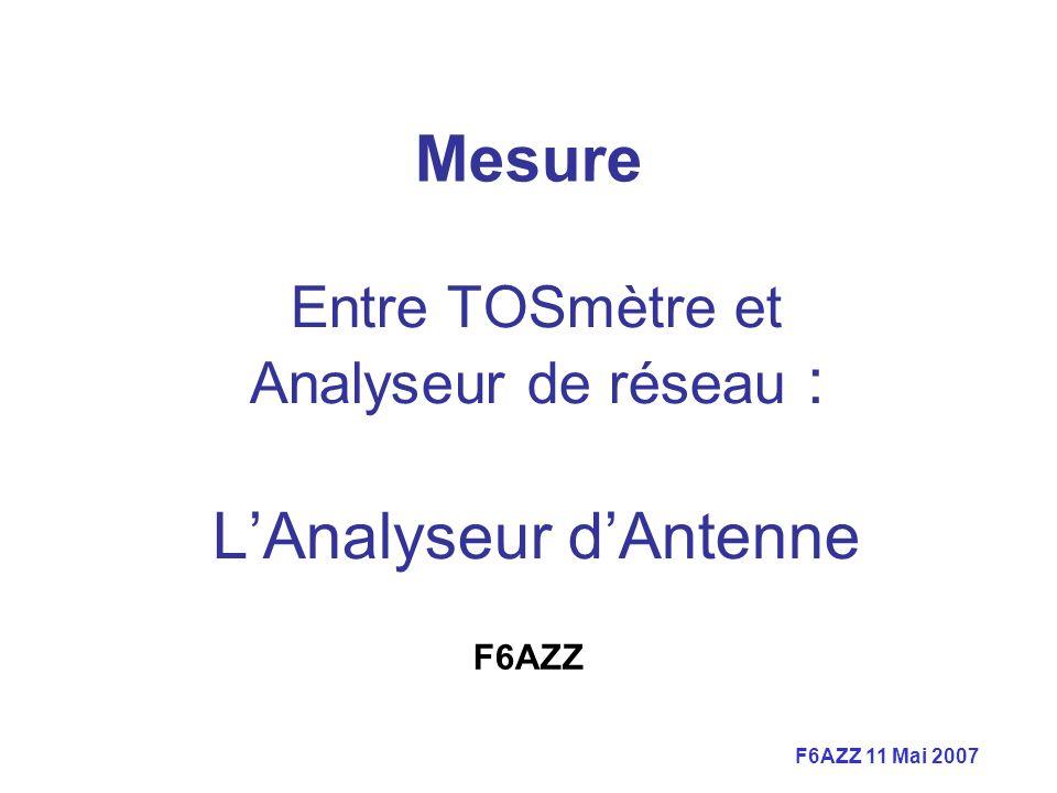 F6AZZ 11 Mai 2007 Mesure Entre TOSmètre et Analyseur de réseau : LAnalyseur dAntenne F6AZZ