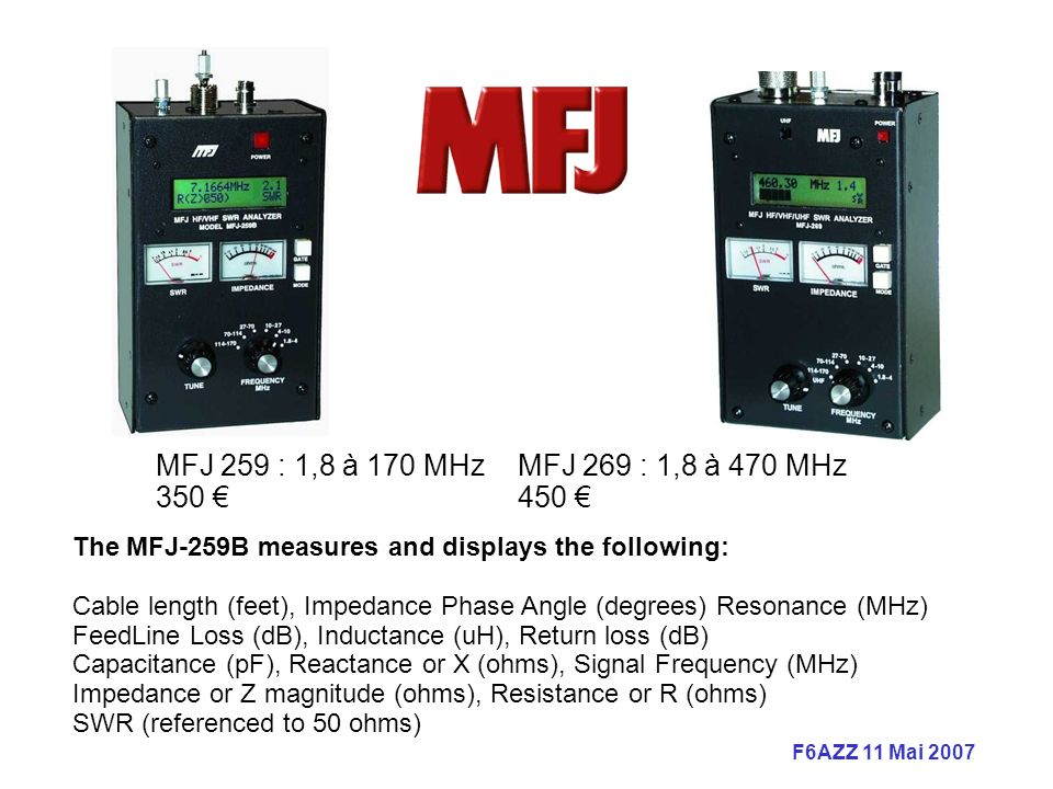 F6AZZ 11 Mai 2007 The MFJ-259B measures and displays the following: Cable length (feet), Impedance Phase Angle (degrees) Resonance (MHz) FeedLine Loss