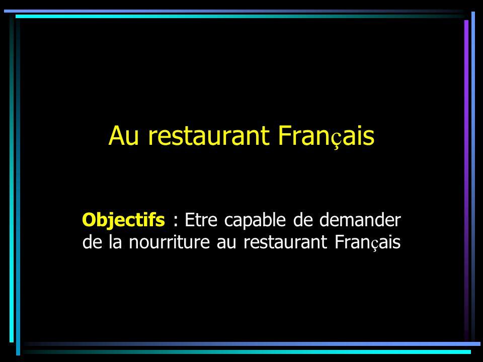 Au restaurant Fran ç ais Objectifs : Etre capable de demander de la nourriture au restaurant Fran ç ais