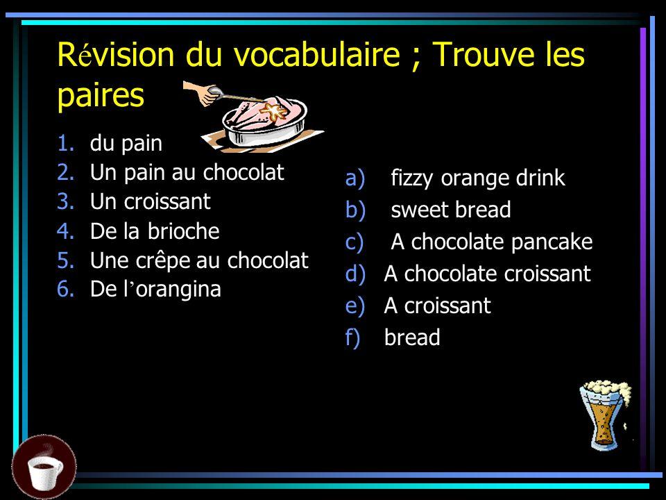 R é vision du vocabulaire ; Trouve les paires 1.du pain 2.Un pain au chocolat 3.Un croissant 4.De la brioche 5.Une crêpe au chocolat 6.De l orangina a) fizzy orange drink b) sweet bread c) A chocolate pancake d)A chocolate croissant e)A croissant f)bread