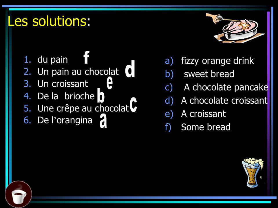 Les solutions: 1.du pain 2.Un pain au chocolat 3.Un croissant 4.De la brioche 5.Une crêpe au chocolat 6.De l orangina a)fizzy orange drink b) sweet bread c) A chocolate pancake d)A chocolate croissant e)A croissant f)Some bread
