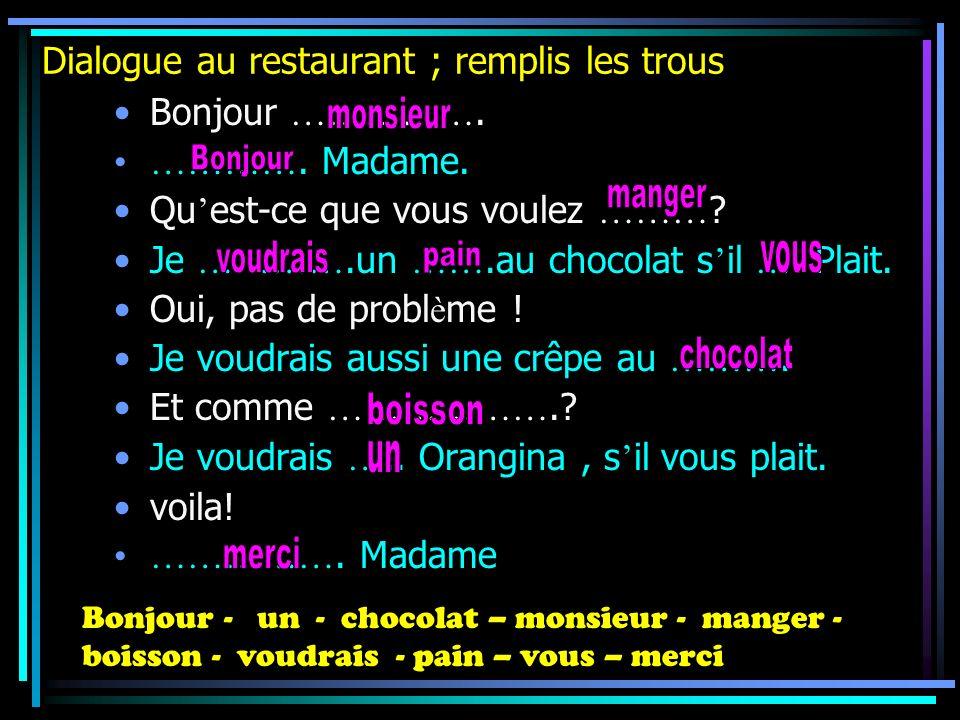 Dialogue au restaurant ; remplis les trous Bonjour ……………. …………. Madame. Qu est-ce que vous voulez ……… ? Je ………….un …….au chocolat s il …. Plait. Oui,