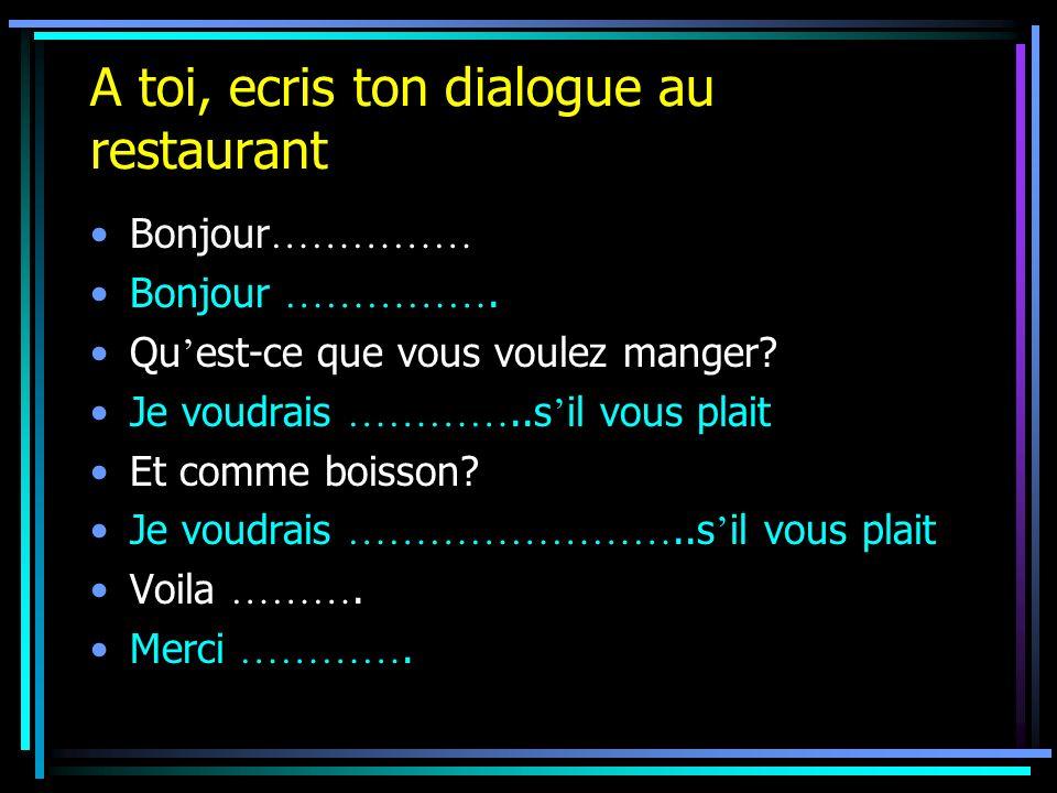 A toi, ecris ton dialogue au restaurant Bonjour …………… Bonjour ……………. Qu est-ce que vous voulez manger? Je voudrais …………..s il vous plait Et comme bois