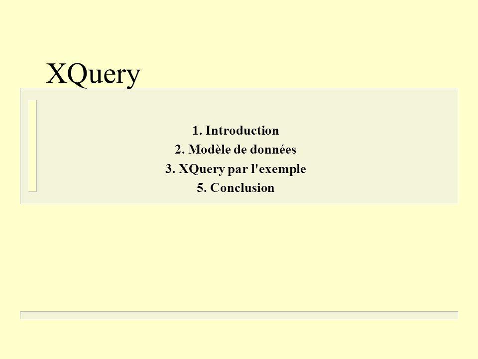 XQuery 1. Introduction 2. Modèle de données 3. XQuery par l'exemple 5. Conclusion