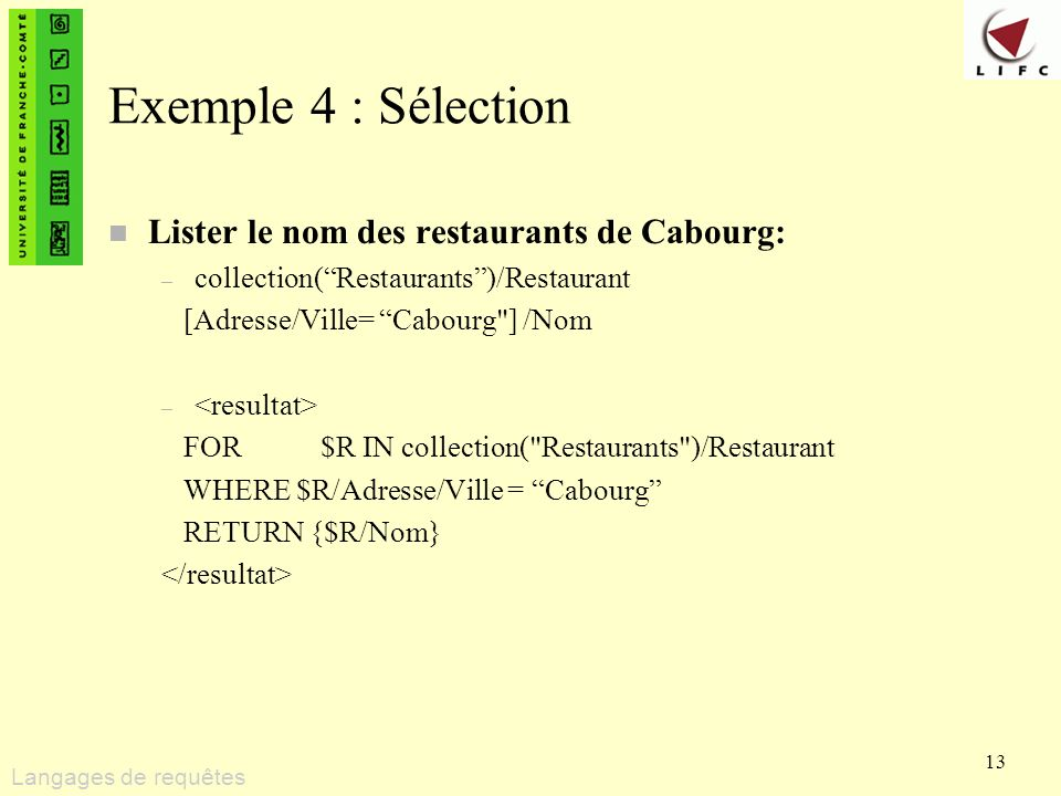 13 Exemple 4 : Sélection n Lister le nom des restaurants de Cabourg: – collection(Restaurants)/Restaurant [Adresse/Ville= Cabourg