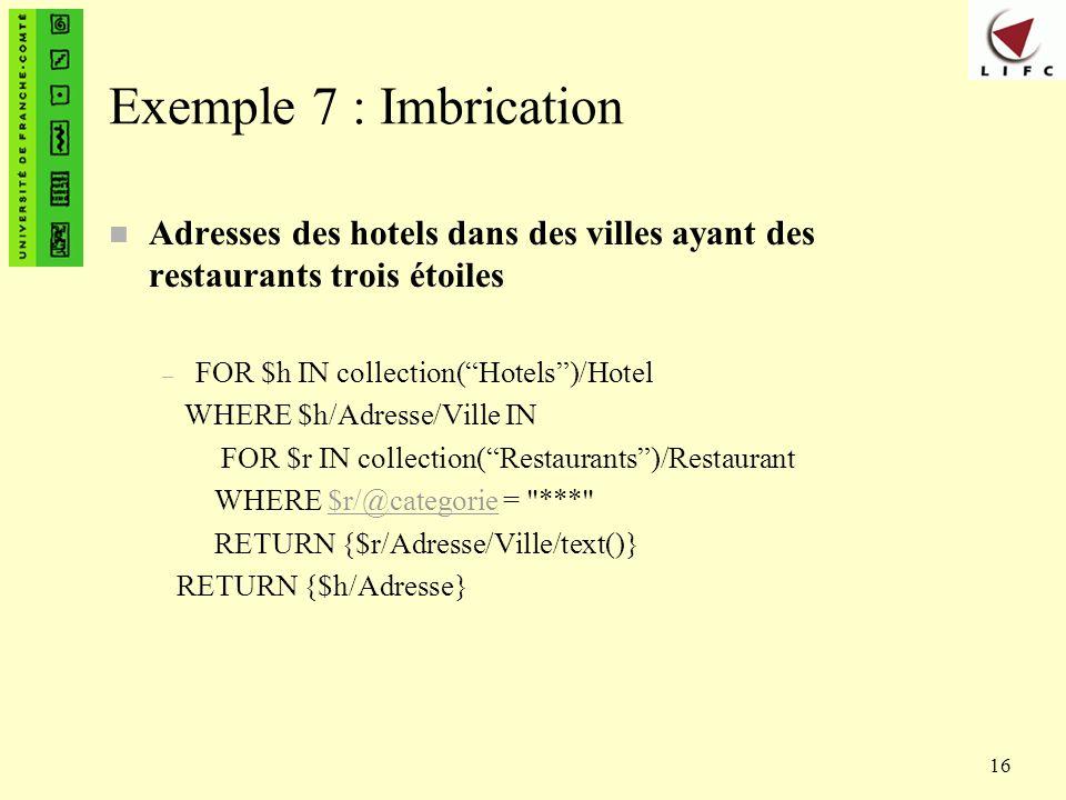 16 Exemple 7 : Imbrication n Adresses des hotels dans des villes ayant des restaurants trois étoiles – FOR $h IN collection(Hotels)/Hotel WHERE $h/Adr