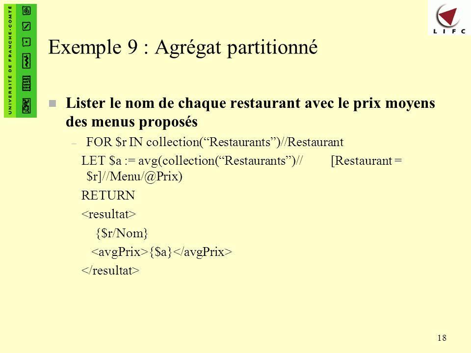 18 Exemple 9 : Agrégat partitionné n Lister le nom de chaque restaurant avec le prix moyens des menus proposés – FOR $r IN collection(Restaurants)//Re