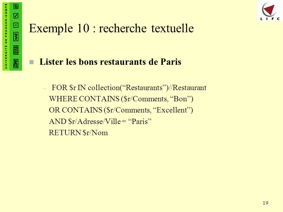 19 Exemple 10 : recherche textuelle n Lister les bons restaurants de Paris – FOR $r IN collection(Restaurants)//Restaurant WHERE CONTAINS ($r/Comments