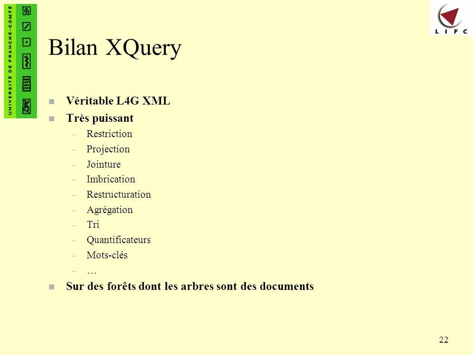 22 Bilan XQuery n Véritable L4G XML n Très puissant – Restriction – Projection – Jointure – Imbrication – Restructuration – Agrégation – Tri – Quantif