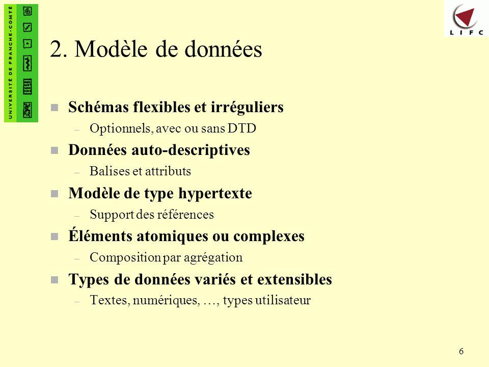 6 2. Modèle de données n Schémas flexibles et irréguliers – Optionnels, avec ou sans DTD n Données auto-descriptives – Balises et attributs n Modèle d