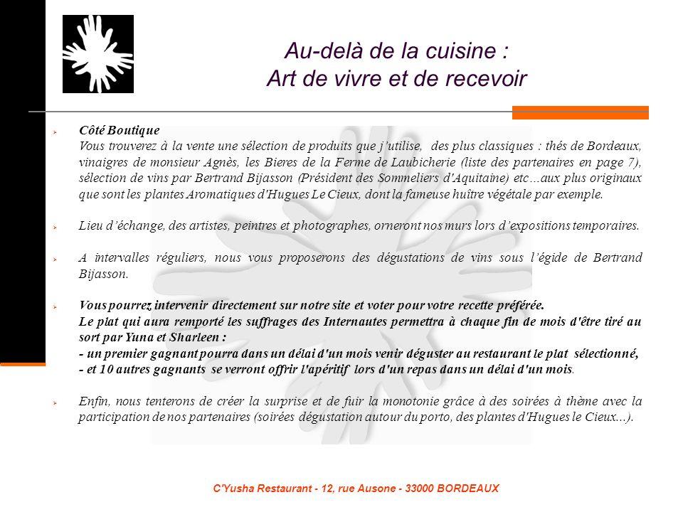 C Yusha Restaurant - 12, rue Ausone - 33000 BORDEAUX Côté Boutique Vous trouverez à la vente une sélection de produits que jutilise, des plus classiques : thés de Bordeaux, vinaigres de monsieur Agnès, les Bieres de la Ferme de Laubicherie (liste des partenaires en page 7), sélection de vins par Bertrand Bijasson (Président des Sommeliers d Aquitaine) etc…aux plus originaux que sont les plantes Aromatiques d Hugues Le Cieux, dont la fameuse huître végétale par exemple.