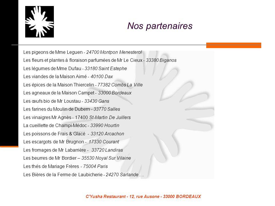 C Yusha Restaurant - 12, rue Ausone - 33000 BORDEAUX Les pigeons de Mme Leguen - 24700 Montpon Menesterol Les fleurs et plantes à floraison parfumées de Mr Le Cieux - 33380 Biganos Les légumes de Mme Dufau - 33180 Saint Estephe Les viandes de la Maison Aimé - 40100 Dax Les épices de la Maison Thiercelin - 77382 Combs La Ville Les agneaux de la Maison Campet - 33000 Bordeaux Les œufs bio de Mr Loustau - 33430 Gans Les farines du Moulin de Dubern - 33770 Salles Les vinaigres Mr Agnès - 17400 St-Martin De Juillers La cueillette de Champi-Médoc - 33990 Hourtin Les poissons de Frais & Glacé - 33120 Arcachon Les escargots de Mr Brugnon - 17330 Courant Les fromages de Mr Labarrière - 33720 Landiras Les beurres de Mr Bordier – 35530 Noyal Sur Vilaine Les thés de Mariage Frères - 75004 Paris Les Bières de la Ferme de Laubicherie - 24270 Sarlande….