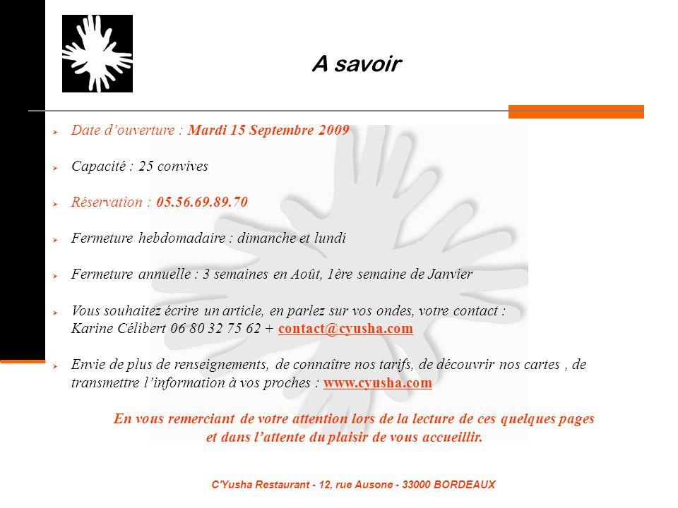 C Yusha Restaurant - 12, rue Ausone - 33000 BORDEAUX A savoir Date douverture : Mardi 15 Septembre 2009 Capacité : 25 convives Réservation : 05.56.69.89.70 Fermeture hebdomadaire : dimanche et lundi Fermeture annuelle : 3 semaines en Août, 1ère semaine de Janvier Vous souhaitez écrire un article, en parlez sur vos ondes, votre contact : Karine Célibert 06 80 32 75 62 + contact@cyusha.comcontact@cyusha.com Envie de plus de renseignements, de connaître nos tarifs, de découvrir nos cartes, de transmettre linformation à vos proches : www.cyusha.comwww.cyusha.com En vous remerciant de votre attention lors de la lecture de ces quelques pages et dans lattente du plaisir de vous accueillir.