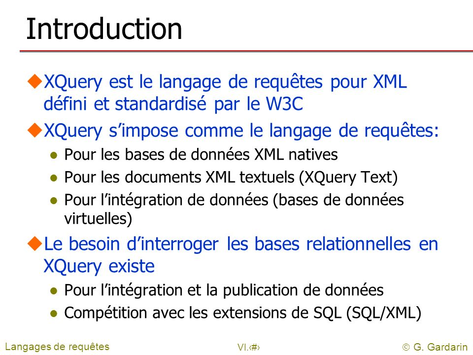 G. Gardarin VI.12 Introduction uXQuery est le langage de requêtes pour XML défini et standardisé par le W3C uXQuery simpose comme le langage de requêt