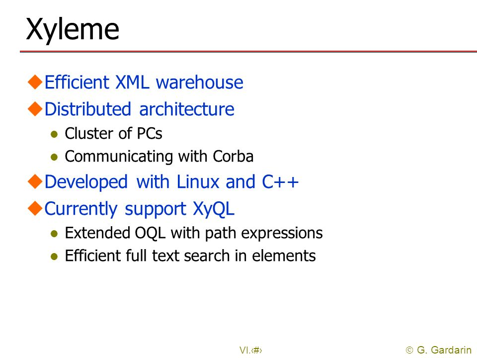 G. Gardarin VI.33 Xyleme uEfficient XML warehouse uDistributed architecture l Cluster of PCs l Communicating with Corba uDeveloped with Linux and C++