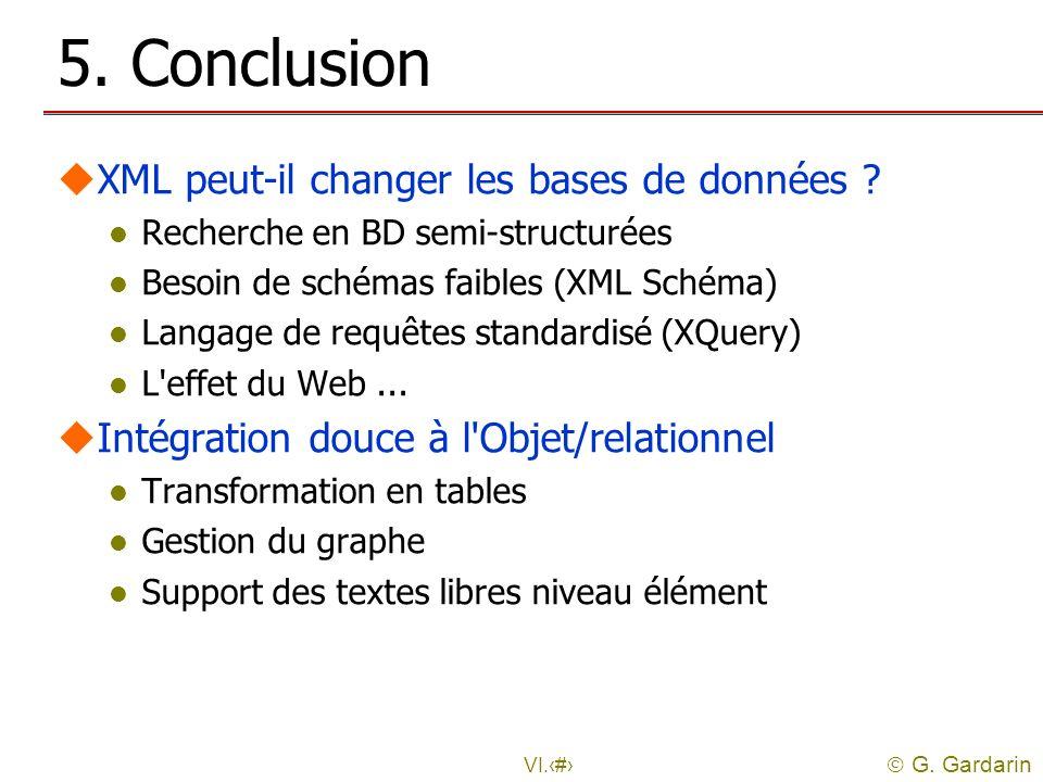G. Gardarin VI.47 5. Conclusion uXML peut-il changer les bases de données ? l Recherche en BD semi-structurées l Besoin de schémas faibles (XML Schéma