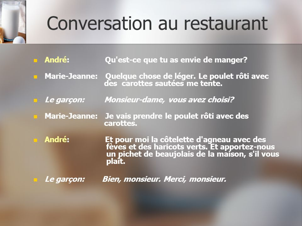 Conversation au restaurant André: Qu'est-ce que tu as envie de manger? Marie-Jeanne: Quelque chose de léger. Le poulet rôti avec des carottes sautées