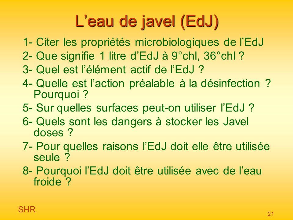SHR 21 Leau de javel (EdJ) 1- Citer les propriétés microbiologiques de lEdJ 2- Que signifie 1 litre dEdJ à 9°chl, 36°chl ? 3- Quel est lélément actif