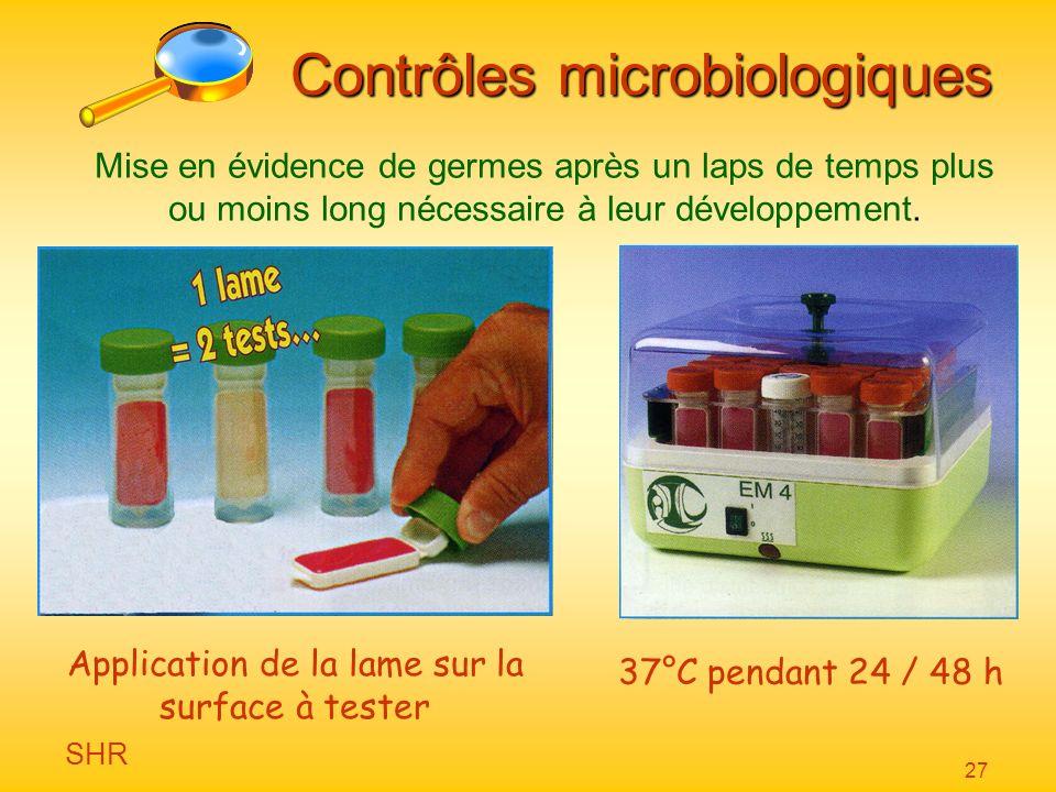 SHR 27 Contrôles microbiologiques Mise en évidence de germes après un laps de temps plus ou moins long nécessaire à leur développement. Application de