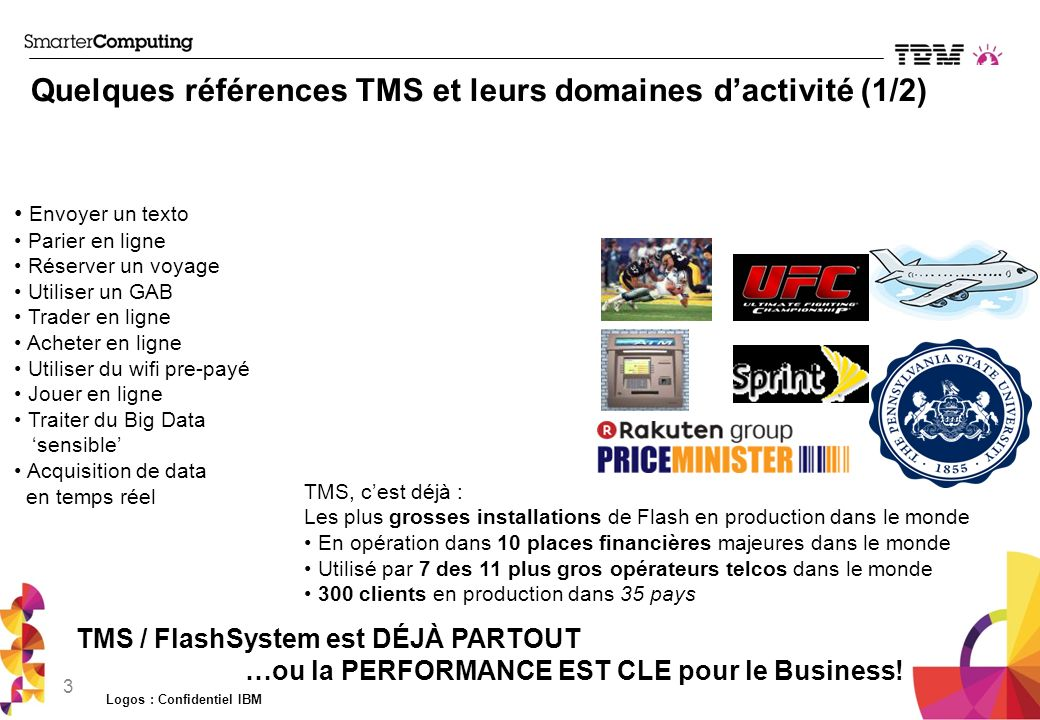 Proposition de valeur dIBM FlashSystem 85% Reduction In batch processing times 90% Reduction In OLTP times150-200 µs Latency 80% Reduction Energy Usage 75% Footprint Reduction Store one petabyte in a single floor tile.