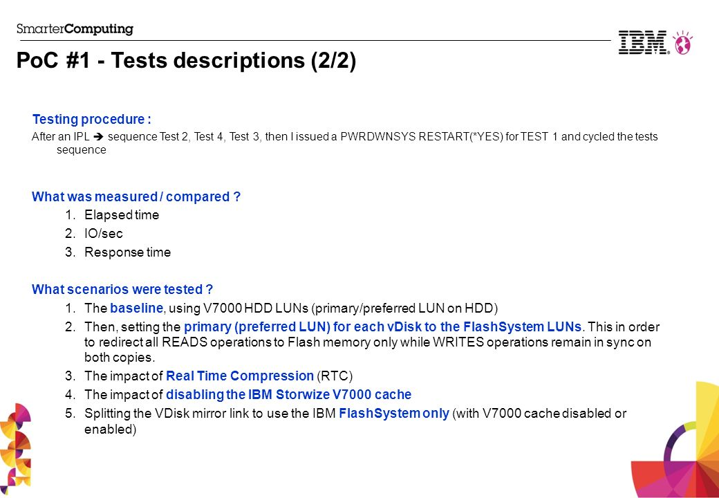 PoC #1 - Tests descriptions (2/2) Testing procedure : After an IPL sequence Test 2, Test 4, Test 3, then I issued a PWRDWNSYS RESTART(*YES) for TEST 1 and cycled the tests sequence What was measured / compared .