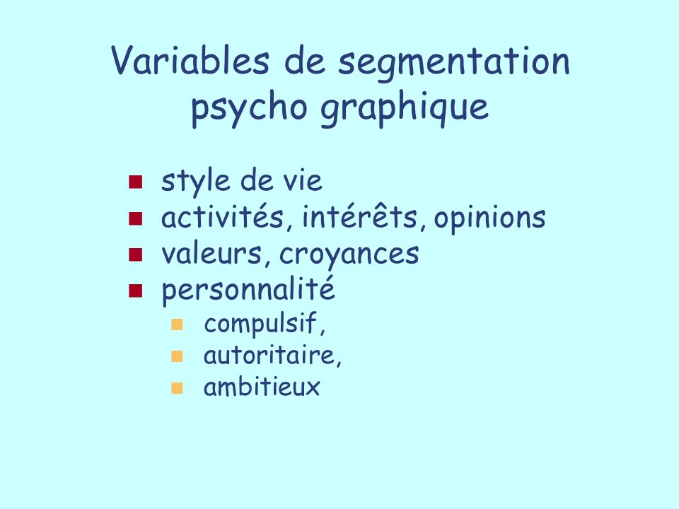 Variables de segmentation psycho graphique style de vie activités, intérêts, opinions valeurs, croyances personnalité compulsif, autoritaire, ambitieu