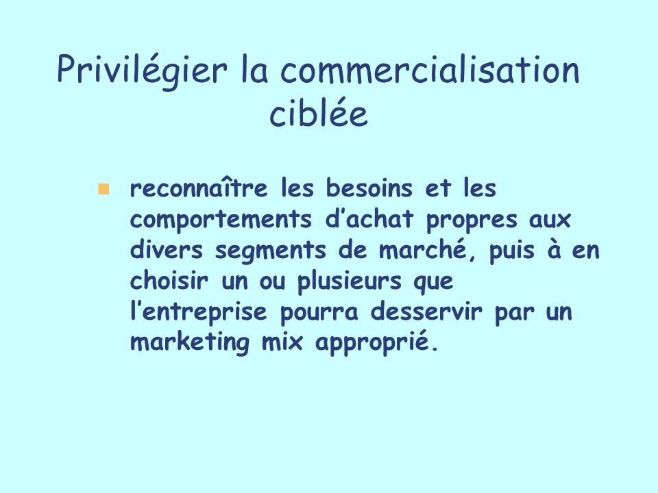 Privilégier la commercialisation ciblée reconnaître les besoins et les comportements dachat propres aux divers segments de marché, puis à en choisir u