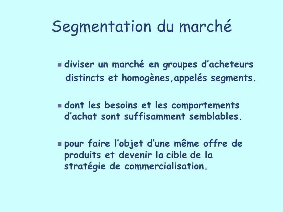Segmentation du marché diviser un marché en groupes dacheteurs distincts et homogènes,appelés segments. dont les besoins et les comportements dachat s
