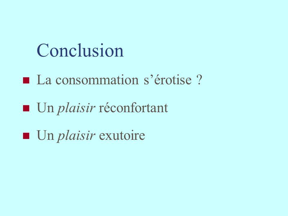 Conclusion La consommation sérotise ? Un plaisir réconfortant Un plaisir exutoire