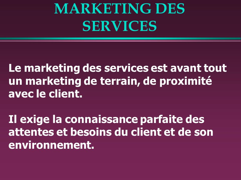 MARKETING DES SERVICES Le marketing des services est avant tout un marketing de terrain, de proximité avec le client.