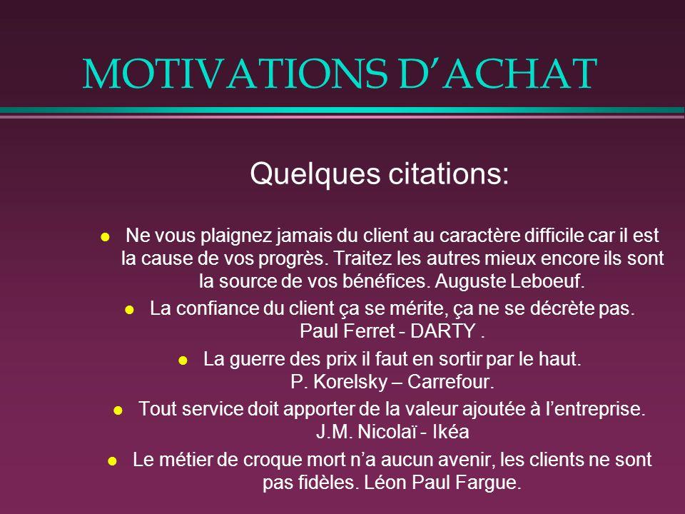 MOTIVATIONS DACHAT Quelques citations: l Ne vous plaignez jamais du client au caractère difficile car il est la cause de vos progrès. Traitez les autr